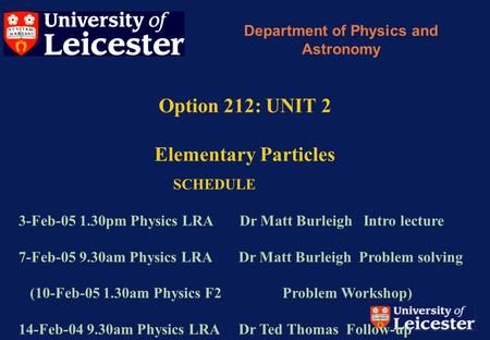 Option 212: UNIT 2 Elementary Particles Department of Physics and Astronomy SCHEDULE 3-Feb-05 1.30pm Physics LRA Dr Matt Burleigh Intro lecture 7-Feb-05.