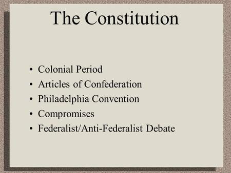 The Constitution Colonial Period Articles of Confederation Philadelphia Convention Compromises Federalist/Anti-Federalist Debate.