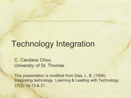 Technology Integration C. Candace Chou University of St. Thomas This presentation is modified from Dias, L. B. (1999). Integrating technology. Learning.