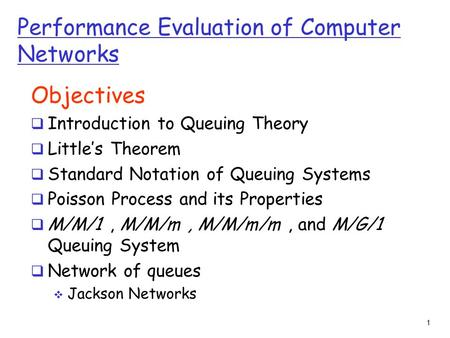 1 Performance Evaluation of Computer Networks Objectives  Introduction to Queuing Theory  Little's Theorem  Standard Notation of Queuing Systems  Poisson.