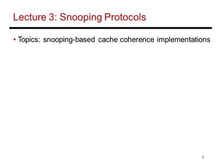 1 Lecture 3: Snooping Protocols Topics: snooping-based cache coherence implementations.