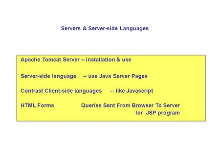 Apache Tomcat Server – installation & use Server-side language-- use Java Server Pages Contrast Client-side languages HTML Forms Servers & Server-side.
