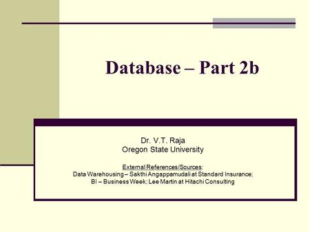Database – Part 2b Dr. V.T. Raja Oregon State University External References/Sources: Data Warehousing – Sakthi Angappamudali at Standard Insurance; BI.