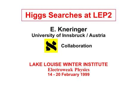 Higgs Searches at LEP2 E. Kneringer University of Innsbruck / Austria Collaboration LAKE LOUISE WINTER INSTITUTE Electroweak Physics 14 - 20 February 1999.