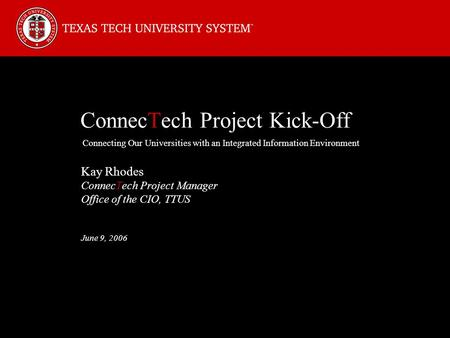 ConnecTech Project Kick-Off Connecting Our Universities with an Integrated Information Environment Kay Rhodes ConnecTech Project Manager Office of the.