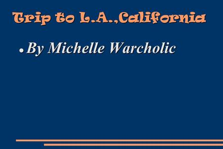 Trip to L.A.,California By Michelle Warcholic By Michelle Warcholic.