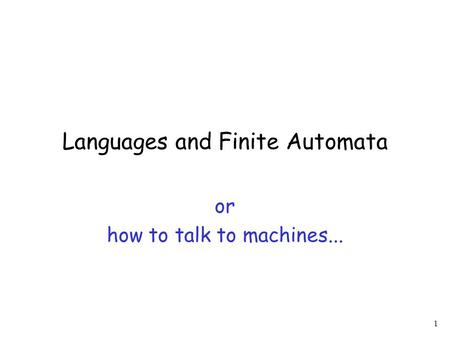 1 Languages and Finite Automata or how to talk to machines...
