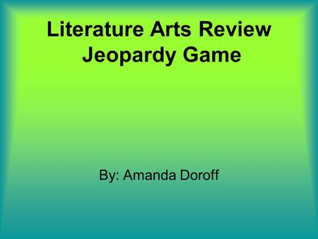 Literature Arts Review Jeopardy Game By: Amanda Doroff.
