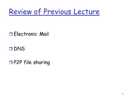 1 Review of Previous Lecture r Electronic Mail r DNS r P2P file sharing.