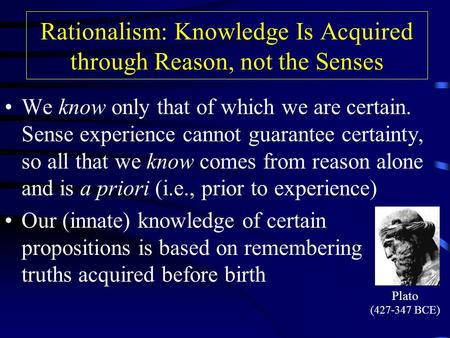 Rationalism: Knowledge Is Acquired through Reason, not the Senses We know only that of which we are certain. Sense experience cannot guarantee certainty,