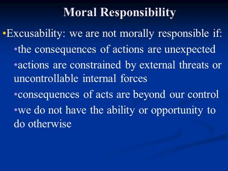 Moral Responsibility Excusability: we are not morally responsible if: