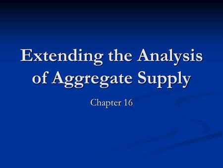 Extending the Analysis of Aggregate Supply Chapter 16.