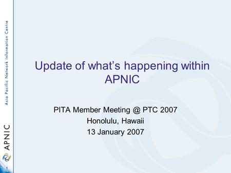1 Update of what's happening within APNIC PITA Member PTC 2007 Honolulu, Hawaii 13 January 2007.