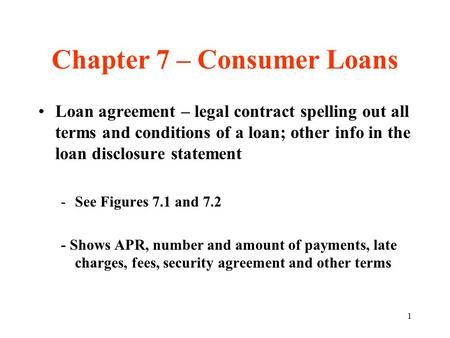 1 Chapter 7 – Consumer Loans Loan agreement – legal contract spelling out all terms and conditions of a loan; other info in the loan disclosure statement.