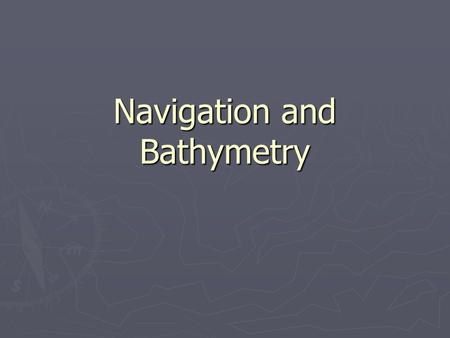 Navigation and Bathymetry. ► Why is it important for you to be able to read maps and navigate? ► What's wrong with GPS?  Rely heavily on power and satellites.