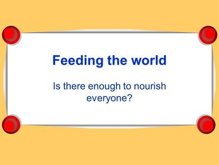 Feeding the world Is there enough to nourish everyone?