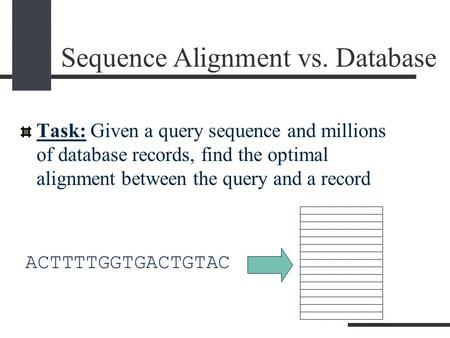 Sequence Alignment vs. Database Task: Given a query sequence and millions of database records, find the optimal alignment between the query and a record.