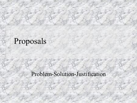 Proposals Problem-Solution-Justification. Developing a Proposal Argument n Convincing your readers that a problem exists n Showing the specifics of your.