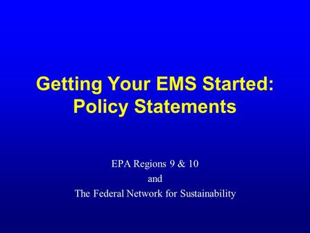 Getting Your EMS Started: Policy Statements EPA Regions 9 & 10 and The Federal Network for Sustainability.
