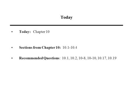 Today Today: Chapter 10 Sections from Chapter 10: 10.1-10.4 Recommended Questions: 10.1, 10.2, 10-8, 10-10, 10.17, 10.19.