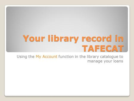 Your library record in TAFECAT Using the My Account function in the library catalogue to manage your loans.