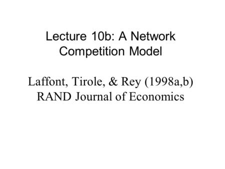 Lecture 10b: A Network Competition Model Laffont, Tirole, & Rey (1998a,b) RAND Journal of Economics.