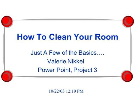 How To Clean Your Room Just A Few of the Basics…. Valerie Nikkel Power Point, Project 3 10/22/03 12:19 PM.