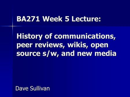 BA271 Week 5 Lecture: History of communications, peer reviews, wikis, open source s/w, and new media Dave Sullivan.