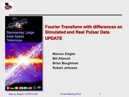 Marcus Ziegler SCIPP/UCSCPulsar Meeting DC2 1 Fourier Transform with differences on Simulated and Real Pulsar Data UPDATE Gamma-ray Large Area Space Telescope.