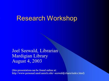 Research Workshop Joel Seewald, Librarian Mardigian Library August 4, 2003 (this presentation can be found online at: