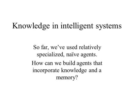 Knowledge in intelligent systems So far, we've used relatively specialized, naïve agents. How can we build agents that incorporate knowledge and a memory?