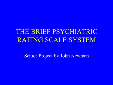 THE BRIEF PSYCHIATRIC RATING SCALE SYSTEM Senior Project by John Newman.