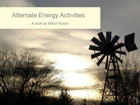 Alternate Energy Activities A look at Wind Power.