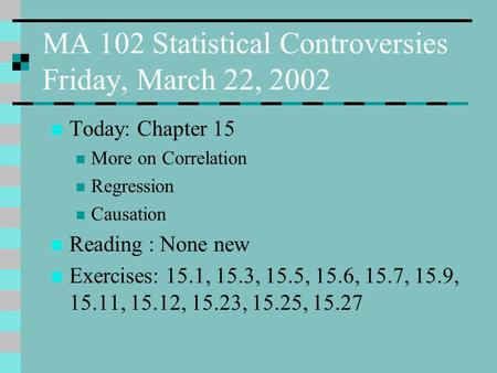 MA 102 Statistical Controversies Friday, March 22, 2002 Today: Chapter 15 More on Correlation Regression Causation Reading : None new Exercises: 15.1,