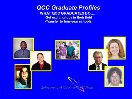 QCC Graduate Profiles WHAT QCC GRADUATES DO….. -Get exciting jobs in their field -Transfer to four-year schools.