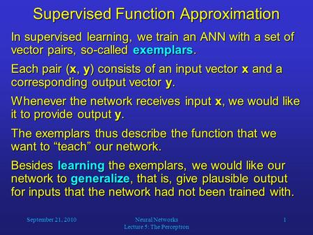 September 21, 2010Neural Networks Lecture 5: The Perceptron 1 Supervised Function Approximation In supervised learning, we train an ANN with a set of vector.