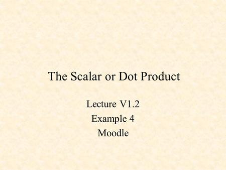 The Scalar or Dot Product Lecture V1.2 Example 4 Moodle.