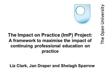 The Impact on Practice (ImP) Project: A framework to maximise the impact of continuing professional education on practice Liz Clark, Jan Draper and Shelagh.