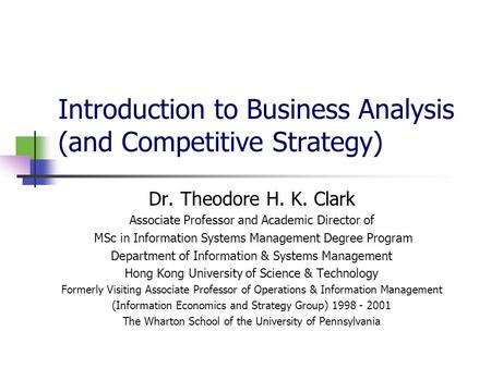 Introduction to Business Analysis (and Competitive Strategy) Dr. Theodore H. K. Clark Associate Professor and Academic Director of MSc in Information Systems.
