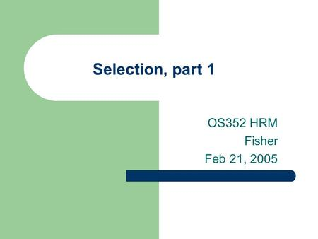 Selection, part 1 OS352 HRM Fisher Feb 21, 2005. 2 Agenda Finish material on recruiting Impact of legal environment on selection process Basic characteristics.
