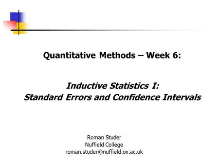 Quantitative Methods – Week 6: Inductive Statistics I: Standard Errors and Confidence Intervals Roman Studer Nuffield College