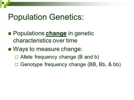 Population Genetics: Populations change in genetic characteristics over time Ways to measure change: Allele frequency change (B and b) Genotype frequency.