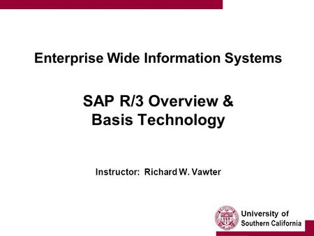 University of Southern California Enterprise Wide Information Systems SAP R/3 Overview & Basis Technology Instructor: Richard W. Vawter.