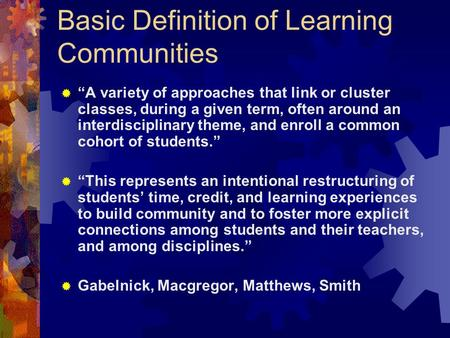 "Basic Definition of Learning Communities  ""A variety of approaches that link or cluster classes, during a given term, often around an interdisciplinary."