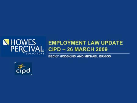 EMPLOYMENT LAW UPDATE CIPD – 26 MARCH 2009 BECKY HODGKINS AND MICHAEL BRIGGS.