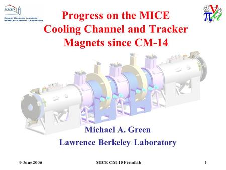 9 June 2006MICE CM-15 Fermilab1 Progress on the MICE Cooling Channel and Tracker Magnets since CM-14 Michael A. Green Lawrence Berkeley Laboratory.