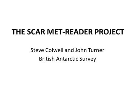 THE SCAR MET-READER PROJECT Steve Colwell and John Turner British Antarctic Survey.