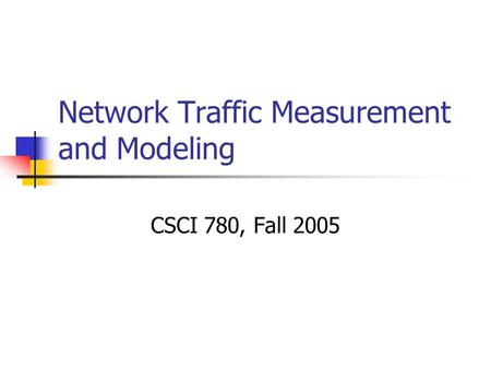 Network Traffic Measurement and Modeling CSCI 780, Fall 2005.