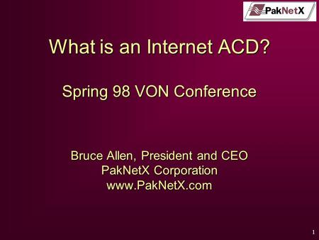1 PakNetX What is an Internet ACD? Spring 98 VON Conference Bruce Allen, President and CEO PakNetX Corporation www.PakNetX.com.