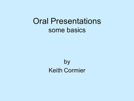 Oral Presentations some basics by Keith Cormier. Questions to Ask Yourself  What is the context of my speech? Location? Time constraints? Audience? Format?